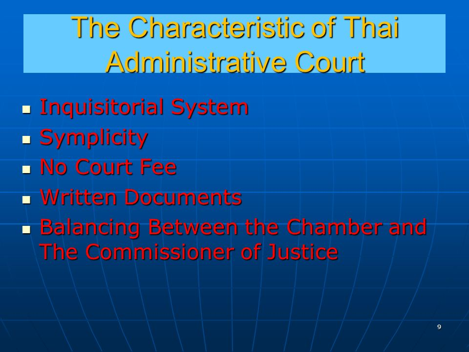 The Characteristic of Thai Administrative Court Inquisitorial System Inquisitorial System Symplicity Symplicity No Court Fee No Court Fee Written Documents Written Documents Balancing Between the Chamber and The Commissioner of Justice Balancing Between the Chamber and The Commissioner of Justice 9
