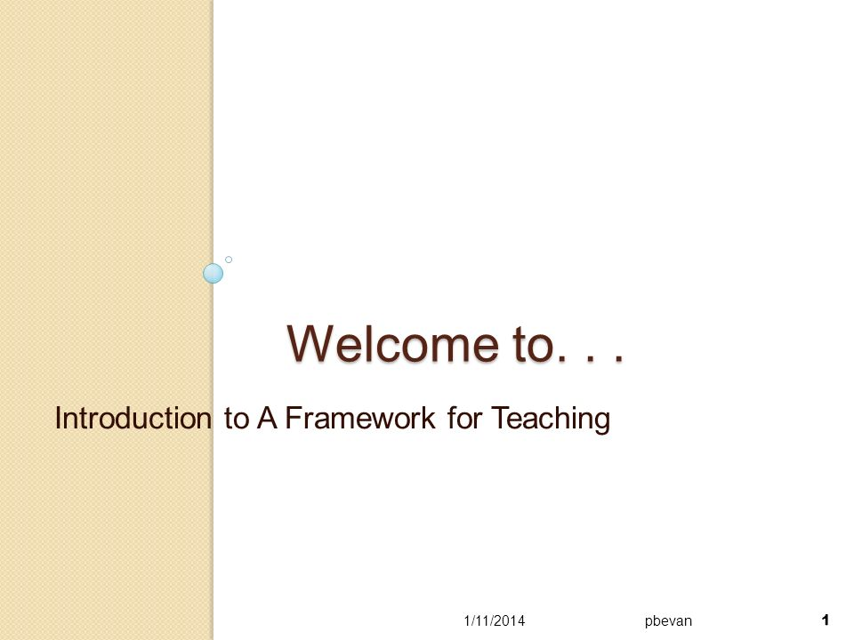 1 Welcome to... Introduction to A Framework for Teaching 1/11/2014pbevan 1