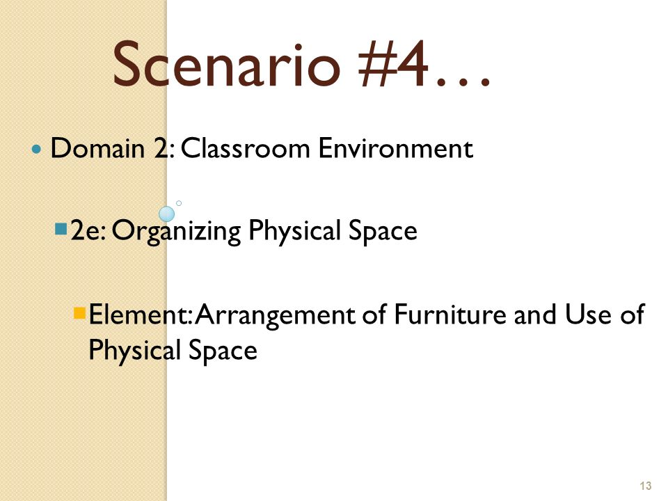 13 Domain 2: Classroom Environment 2e: Organizing Physical Space Element: Arrangement of Furniture and Use of Physical Space Scenario #4…