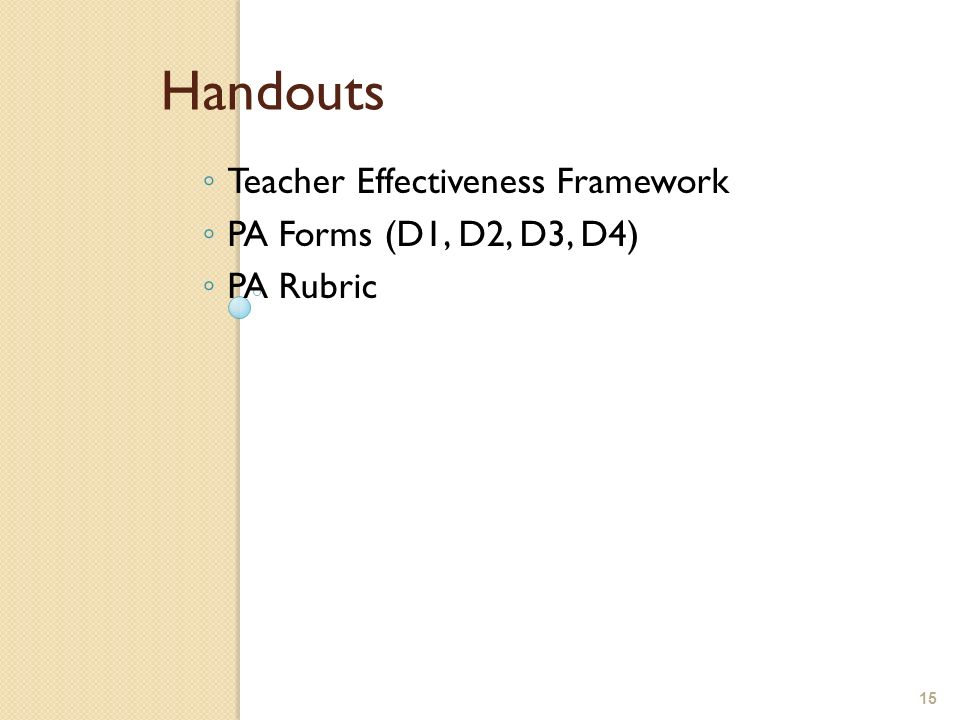 15 Handouts Teacher Effectiveness Framework PA Forms (D1, D2, D3, D4) PA Rubric