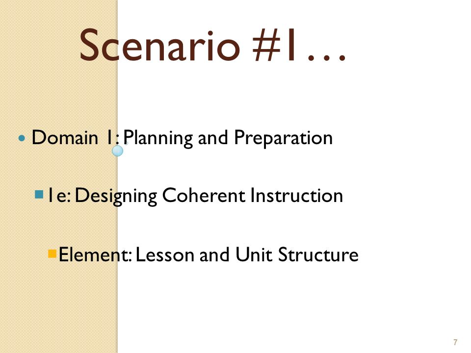 7 Domain 1: Planning and Preparation 1e: Designing Coherent Instruction Element: Lesson and Unit Structure Scenario #1…