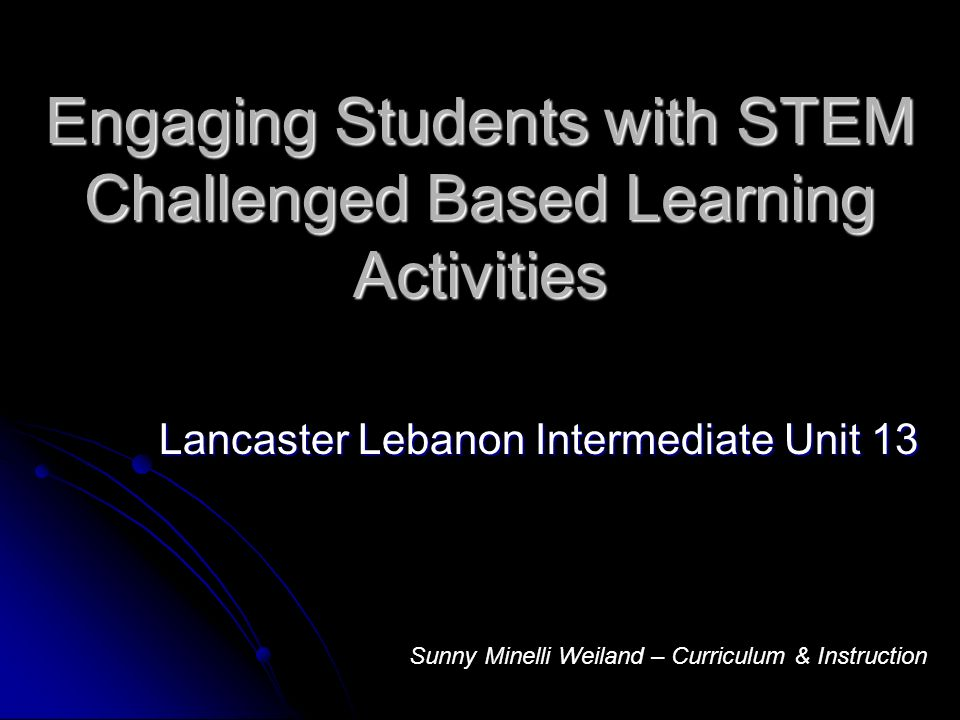 Engaging Students with STEM Challenged Based Learning Activities Lancaster Lebanon Intermediate Unit 13 Sunny Minelli Weiland – Curriculum & Instruction
