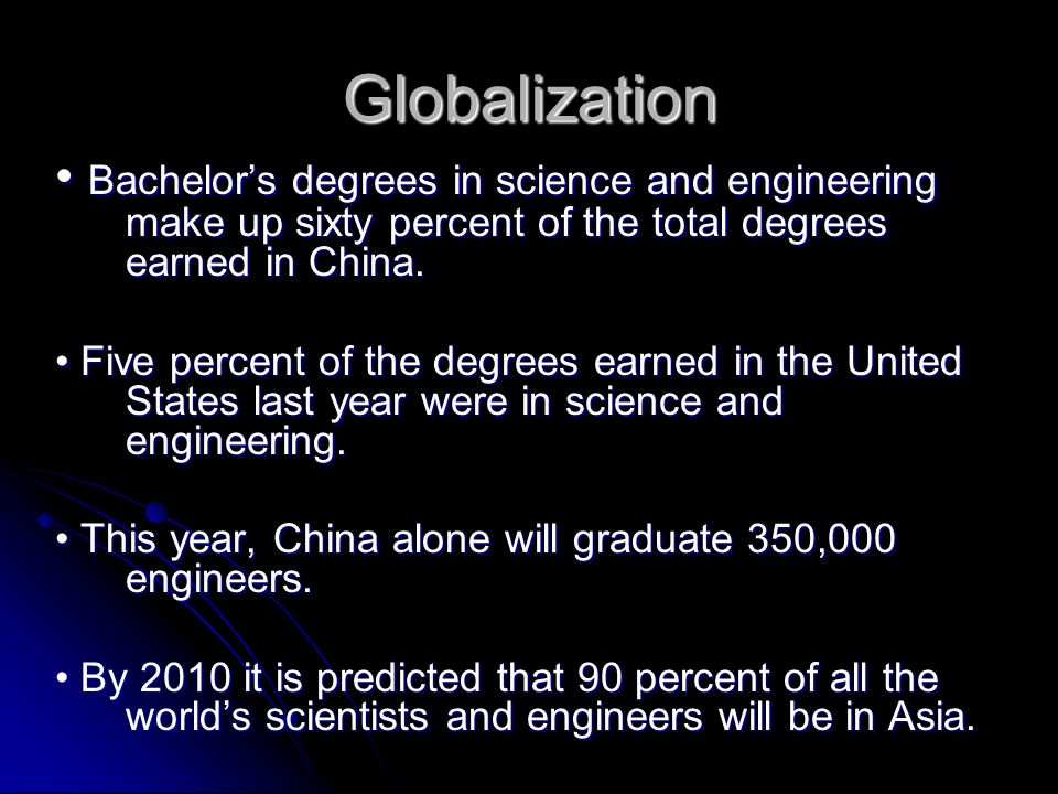 Globalization Bachelors degrees in science and engineering make up sixty percent of the total degrees earned in China.