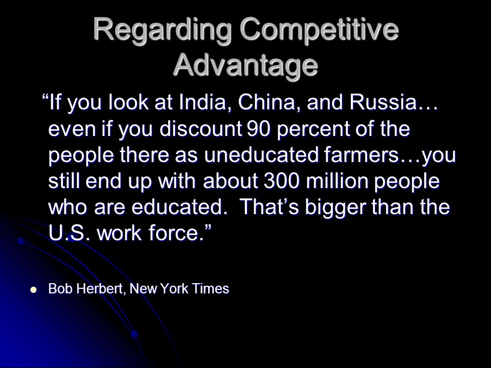 Regarding Competitive Advantage If you look at India, China, and Russia… even if you discount 90 percent of the people there as uneducated farmers…you still end up with about 300 million people who are educated.