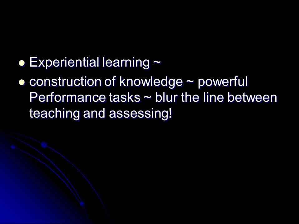 Experiential learning ~ Experiential learning ~ construction of knowledge ~ powerful Performance tasks ~ blur the line between teaching and assessing.
