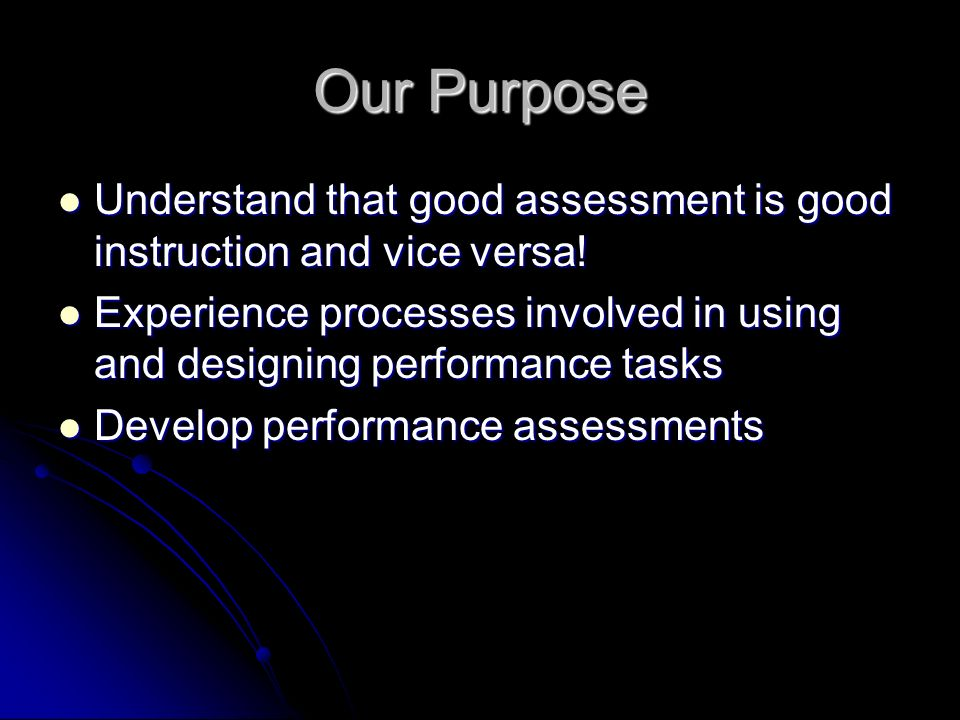 Our Purpose Understand that good assessment is good instruction and vice versa.