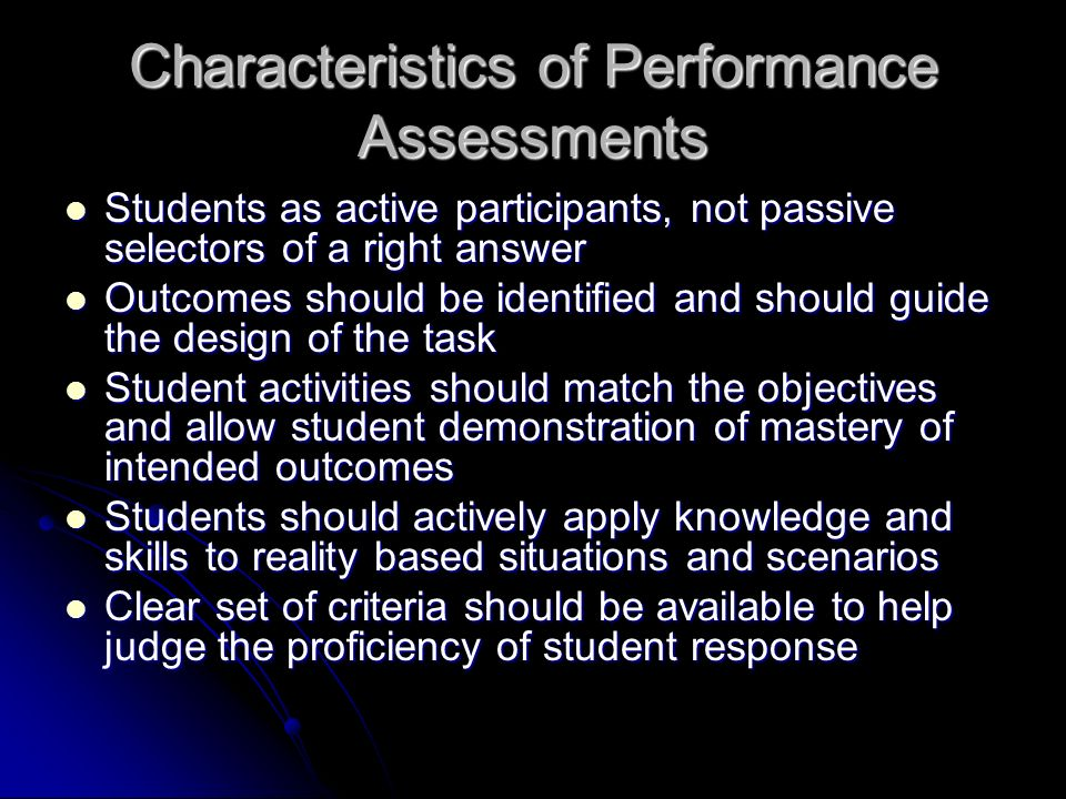 Characteristics of Performance Assessments Students as active participants, not passive selectors of a right answer Students as active participants, not passive selectors of a right answer Outcomes should be identified and should guide the design of the task Outcomes should be identified and should guide the design of the task Student activities should match the objectives and allow student demonstration of mastery of intended outcomes Student activities should match the objectives and allow student demonstration of mastery of intended outcomes Students should actively apply knowledge and skills to reality based situations and scenarios Students should actively apply knowledge and skills to reality based situations and scenarios Clear set of criteria should be available to help judge the proficiency of student response Clear set of criteria should be available to help judge the proficiency of student response