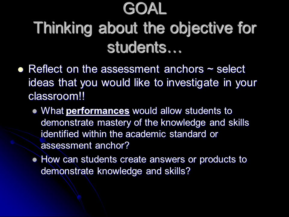 GOAL Thinking about the objective for students… Reflect on the assessment anchors ~ select ideas that you would like to investigate in your classroom!.