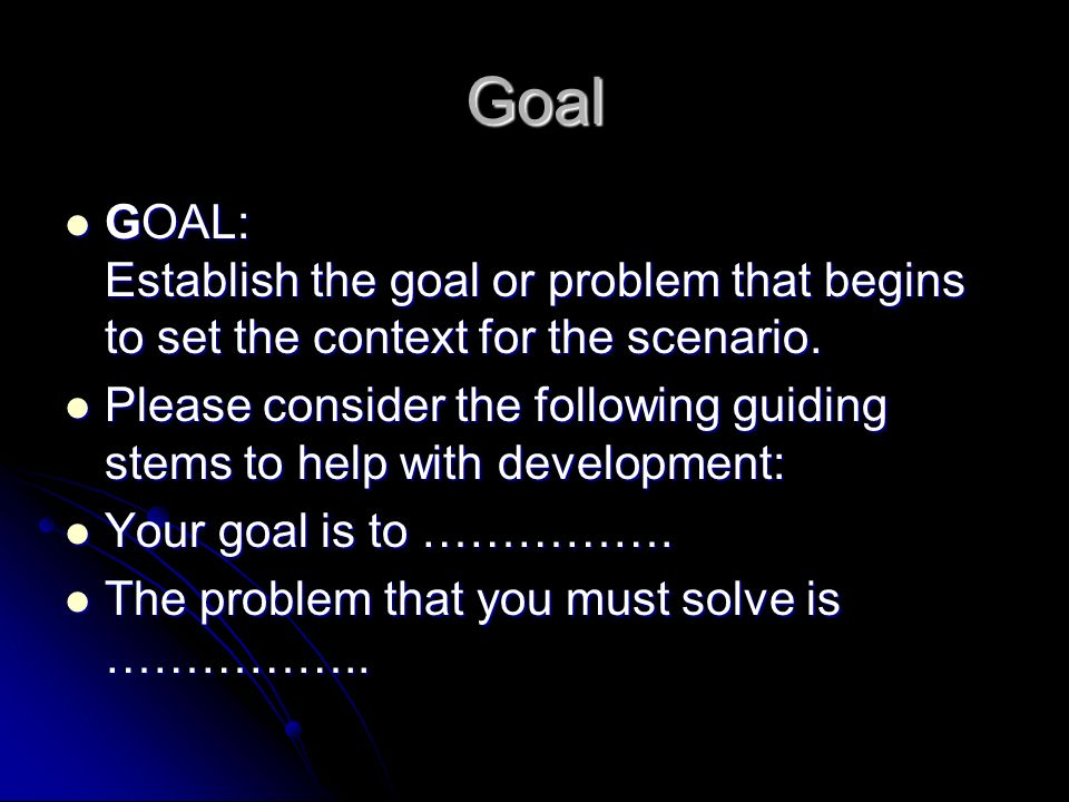 Goal GOAL: Establish the goal or problem that begins to set the context for the scenario.