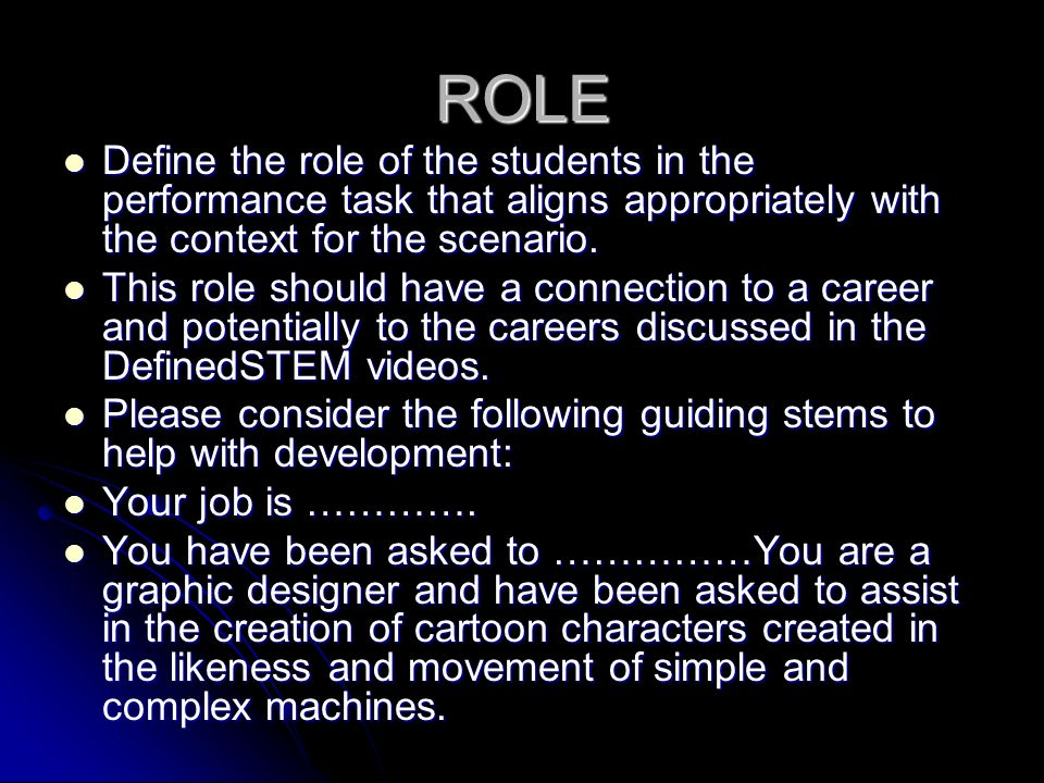 ROLE Define the role of the students in the performance task that aligns appropriately with the context for the scenario.