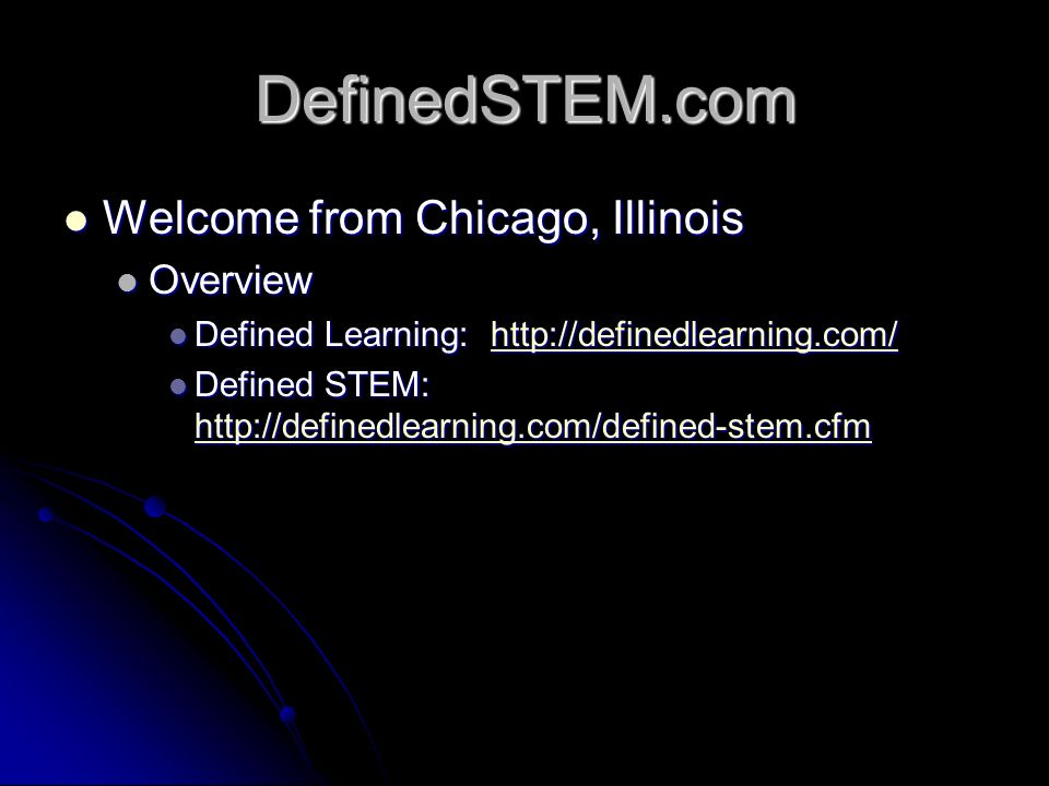 DefinedSTEM.com Welcome from Chicago, Illinois Welcome from Chicago, Illinois Overview Overview Defined Learning:   Defined Learning:   Defined STEM:   Defined STEM: