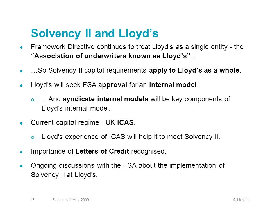 © LloydsSolvency II May Solvency II and Lloyds Framework Directive continues to treat Lloyds as a single entity - the Association of underwriters known as Lloyds...
