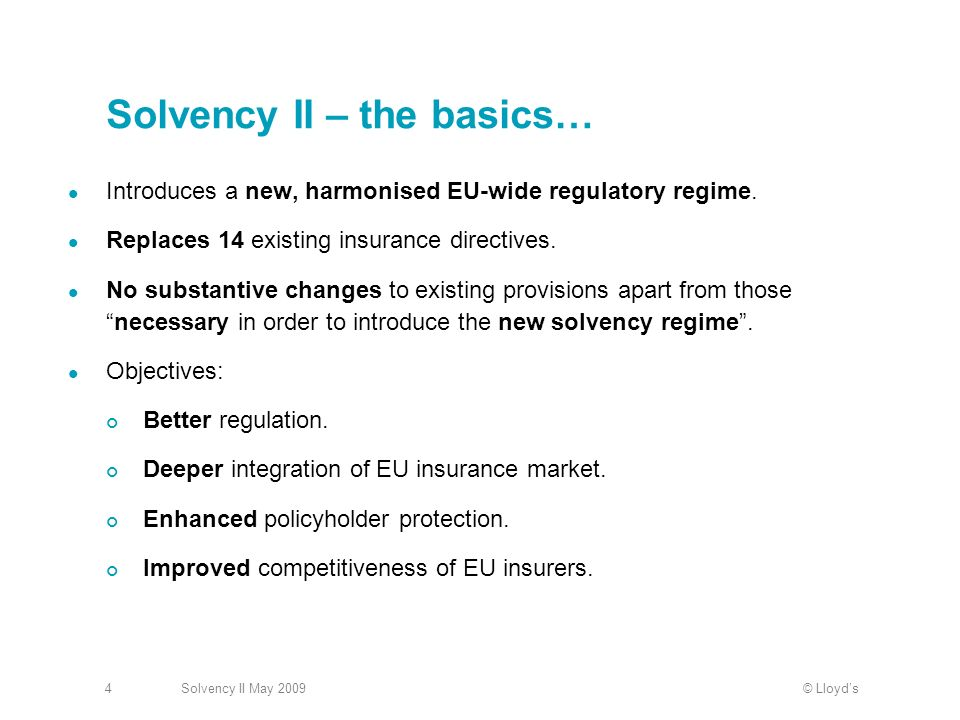 © LloydsSolvency II May Solvency II – the basics… Introduces a new, harmonised EU-wide regulatory regime.