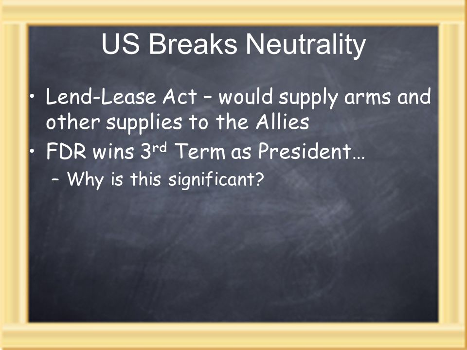 US Breaks Neutrality Lend-Lease Act – would supply arms and other supplies to the Allies FDR wins 3 rd Term as President… –Why is this significant