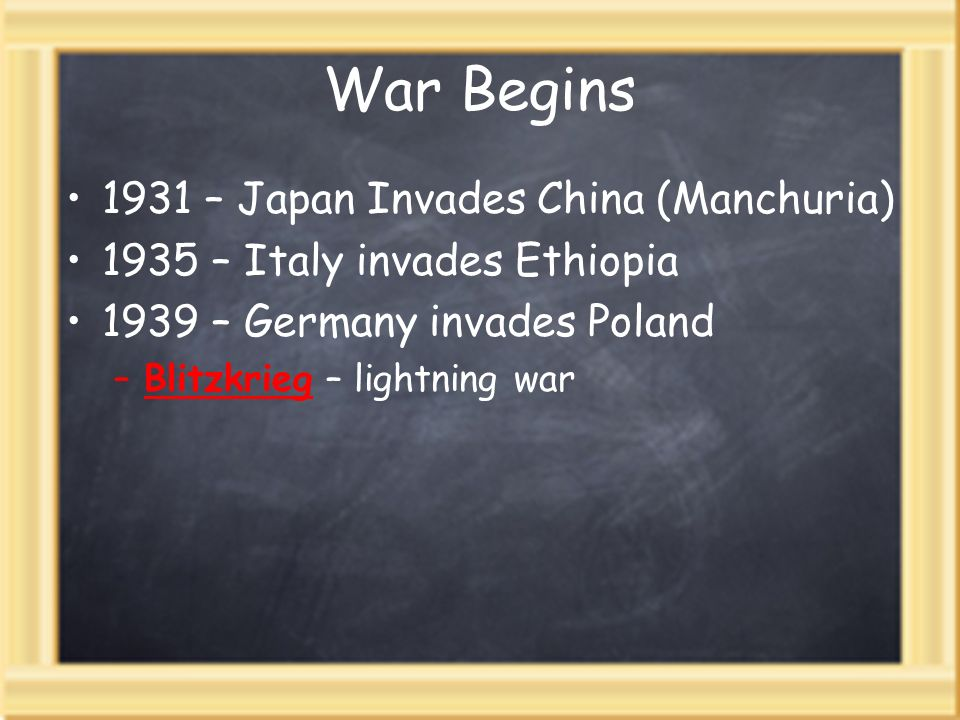 War Begins 1931 – Japan Invades China (Manchuria) 1935 – Italy invades Ethiopia 1939 – Germany invades Poland –Blitzkrieg – lightning war