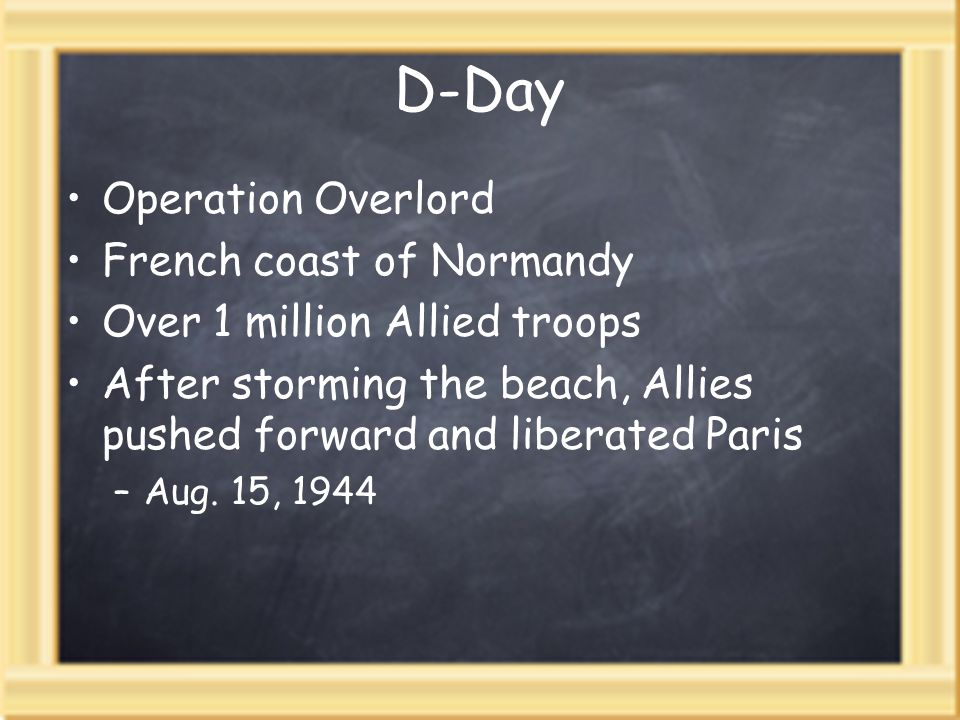 D-Day Operation Overlord French coast of Normandy Over 1 million Allied troops After storming the beach, Allies pushed forward and liberated Paris –Aug.