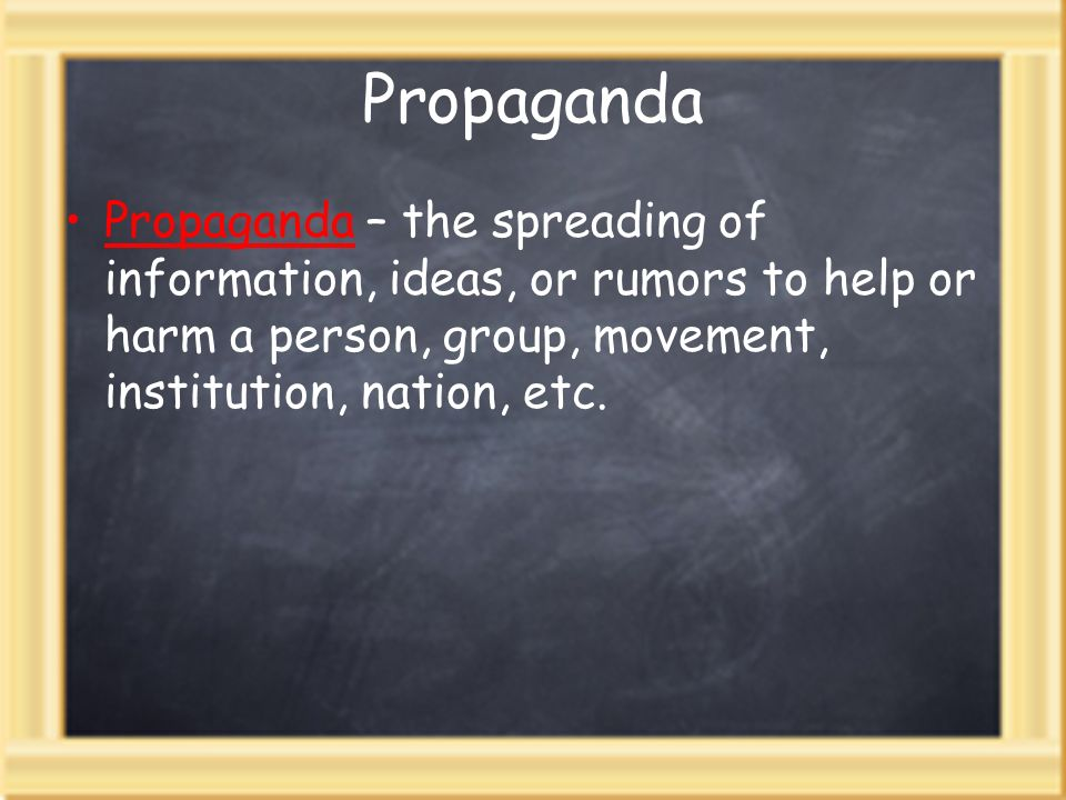 Propaganda Propaganda – the spreading of information, ideas, or rumors to help or harm a person, group, movement, institution, nation, etc.