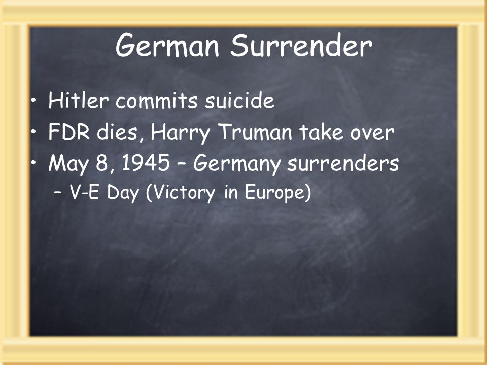 German Surrender Hitler commits suicide FDR dies, Harry Truman take over May 8, 1945 – Germany surrenders –V-E Day (Victory in Europe)