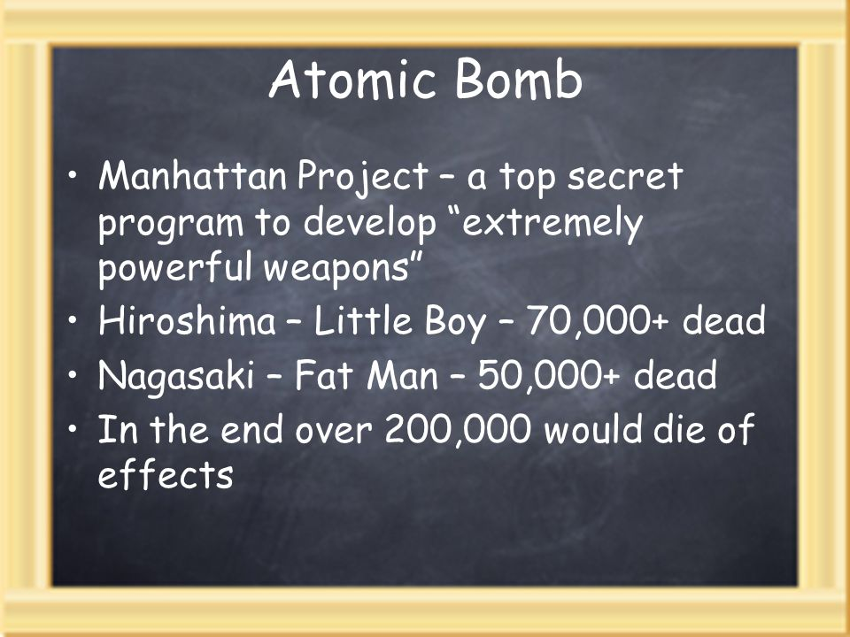Atomic Bomb Manhattan Project – a top secret program to develop extremely powerful weapons Hiroshima – Little Boy – 70,000+ dead Nagasaki – Fat Man – 50,000+ dead In the end over 200,000 would die of effects