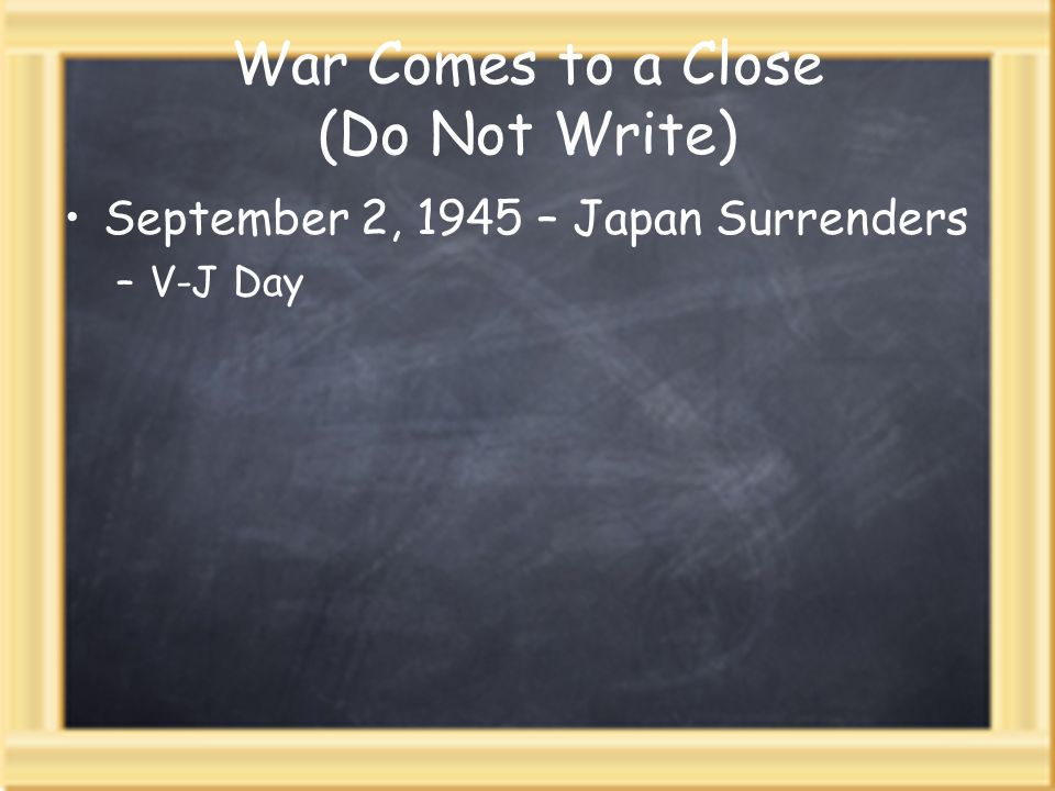 War Comes to a Close (Do Not Write) September 2, 1945 – Japan Surrenders –V-J Day