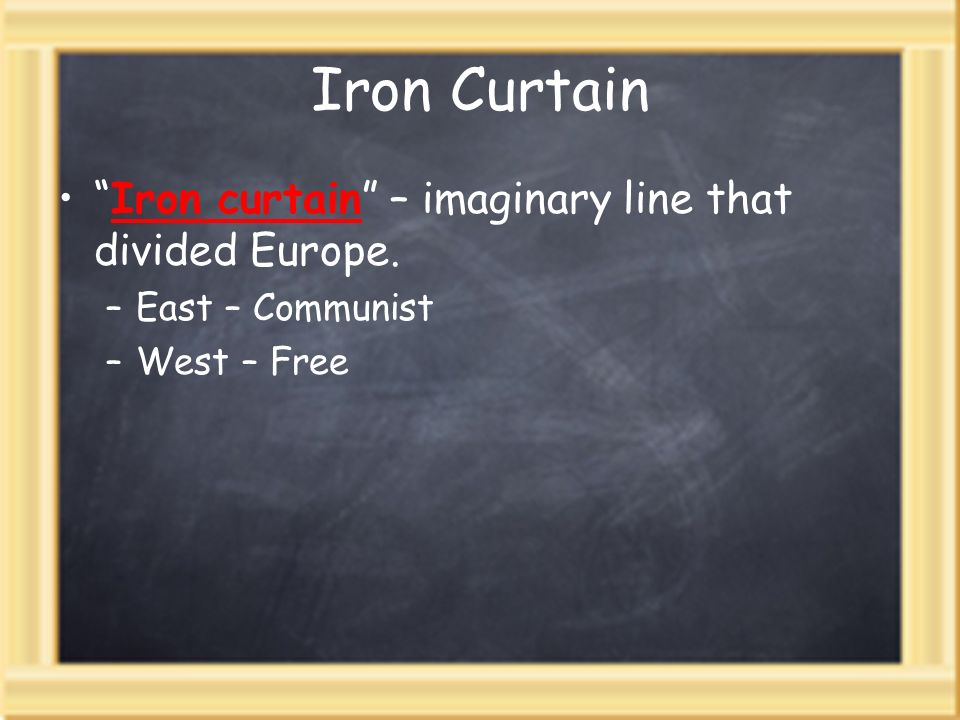 Iron Curtain Iron curtain – imaginary line that divided Europe. –East – Communist –West – Free