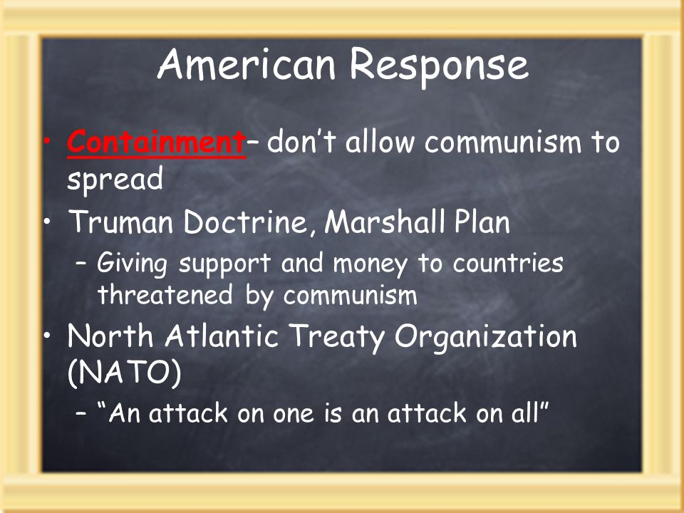 American Response Containment– dont allow communism to spread Truman Doctrine, Marshall Plan –Giving support and money to countries threatened by communism North Atlantic Treaty Organization (NATO) –An attack on one is an attack on all