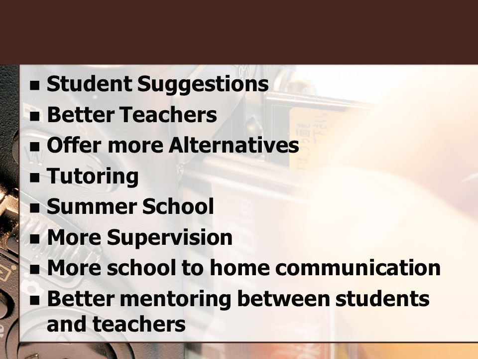 Student Suggestions Better Teachers Offer more Alternatives Tutoring Summer School More Supervision More school to home communication Better mentoring between students and teachers