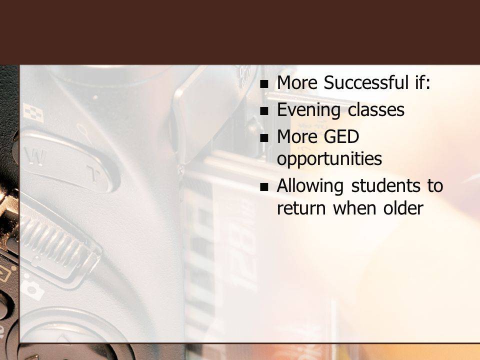 More Successful if: Evening classes More GED opportunities Allowing students to return when older