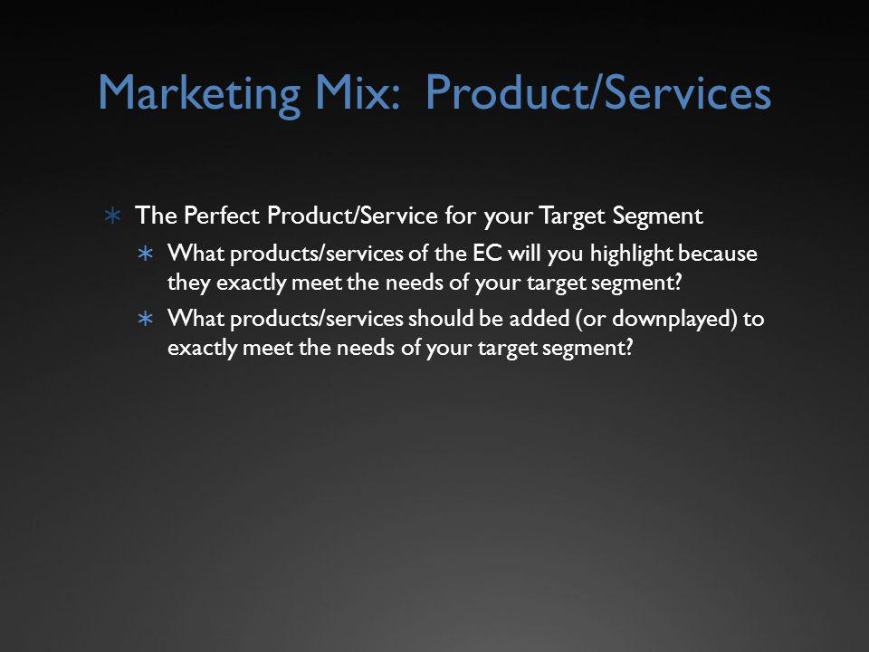 Marketing Mix: Product/Services The Perfect Product/Service for your Target Segment What products/services of the EC will you highlight because they exactly meet the needs of your target segment.