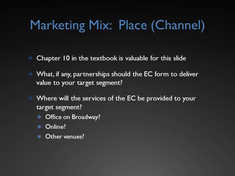 Marketing Mix: Place (Channel) Chapter 10 in the textbook is valuable for this slide What, if any, partnerships should the EC form to deliver value to your target segment.