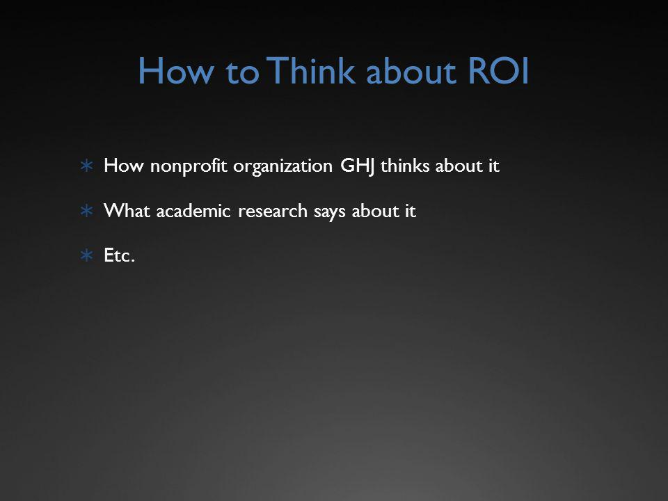 How to Think about ROI How nonprofit organization GHJ thinks about it What academic research says about it Etc.