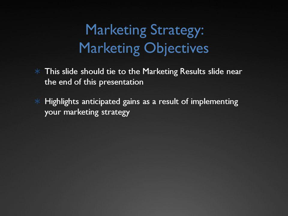 Marketing Strategy: Marketing Objectives This slide should tie to the Marketing Results slide near the end of this presentation Highlights anticipated gains as a result of implementing your marketing strategy