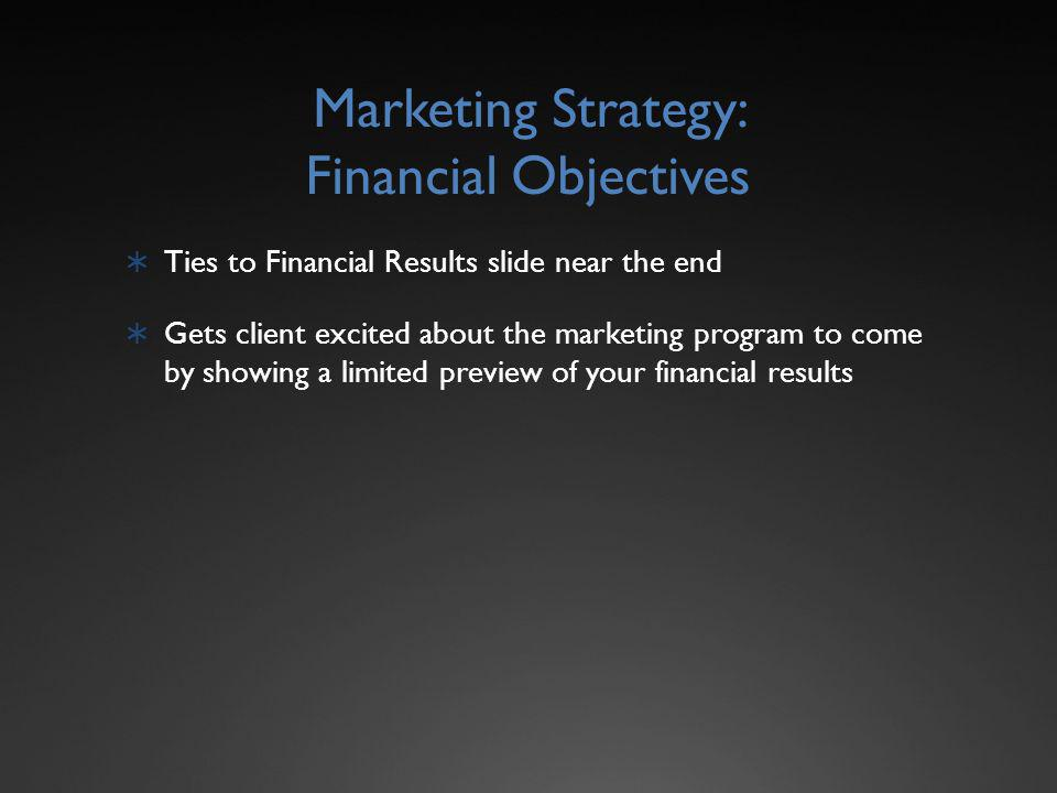 Marketing Strategy: Financial Objectives Ties to Financial Results slide near the end Gets client excited about the marketing program to come by showing a limited preview of your financial results