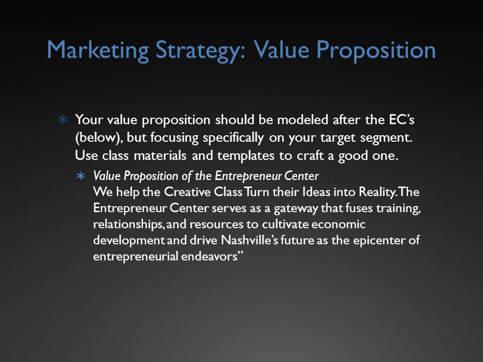 Marketing Strategy: Value Proposition Your value proposition should be modeled after the ECs (below), but focusing specifically on your target segment.