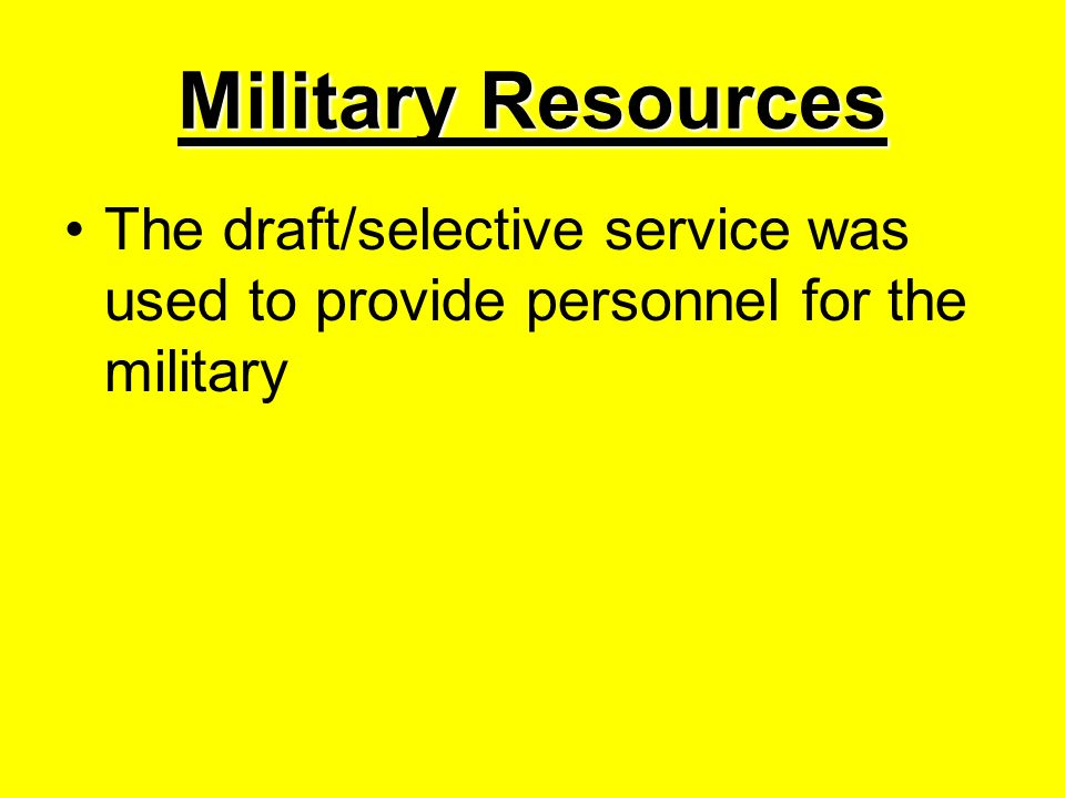 Military Resources The draft/selective service was used to provide personnel for the military