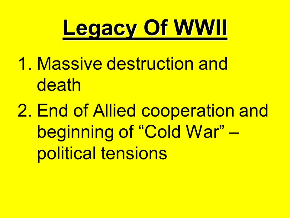 Legacy Of WWII 1.Massive destruction and death 2.End of Allied cooperation and beginning of Cold War – political tensions