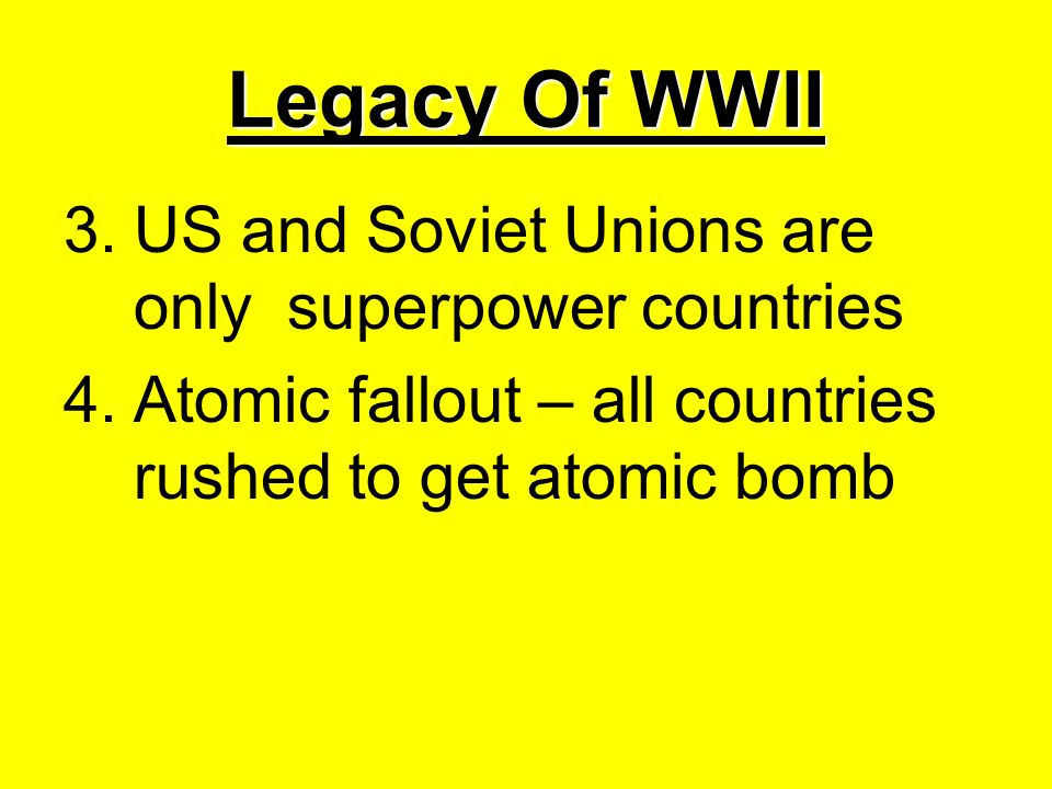 Legacy Of WWII 3.US and Soviet Unions are only superpower countries 4.Atomic fallout – all countries rushed to get atomic bomb