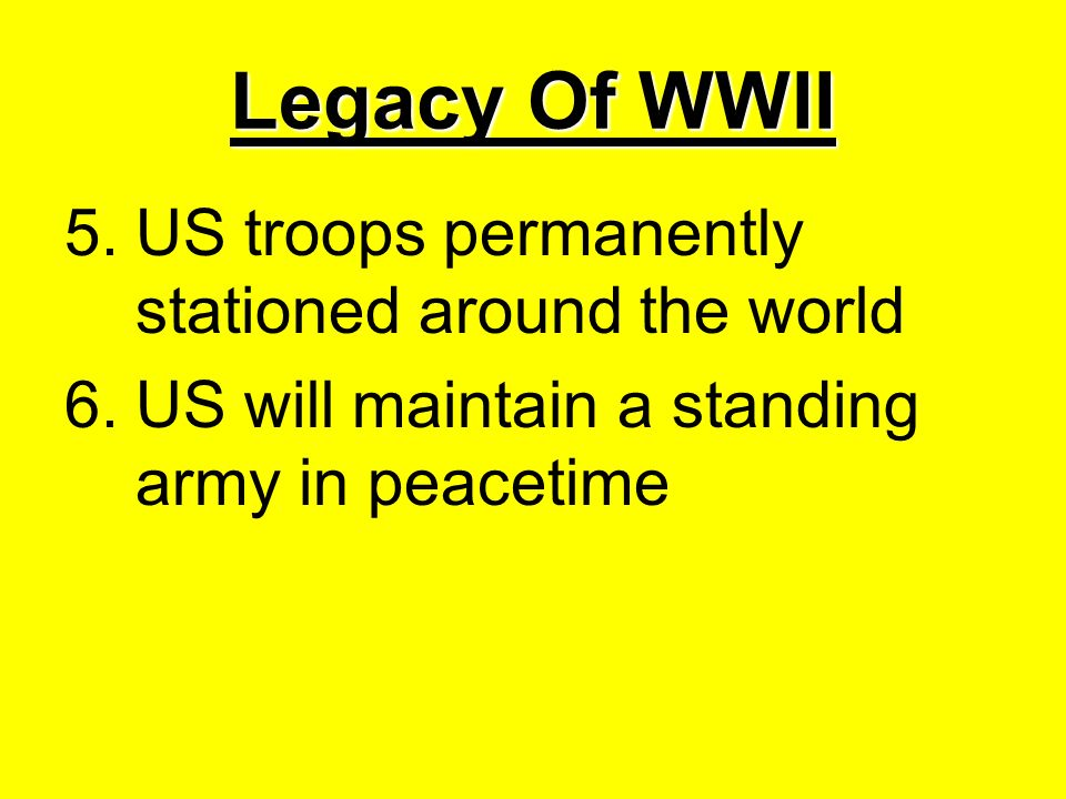 Legacy Of WWII 5.US troops permanently stationed around the world 6.US will maintain a standing army in peacetime