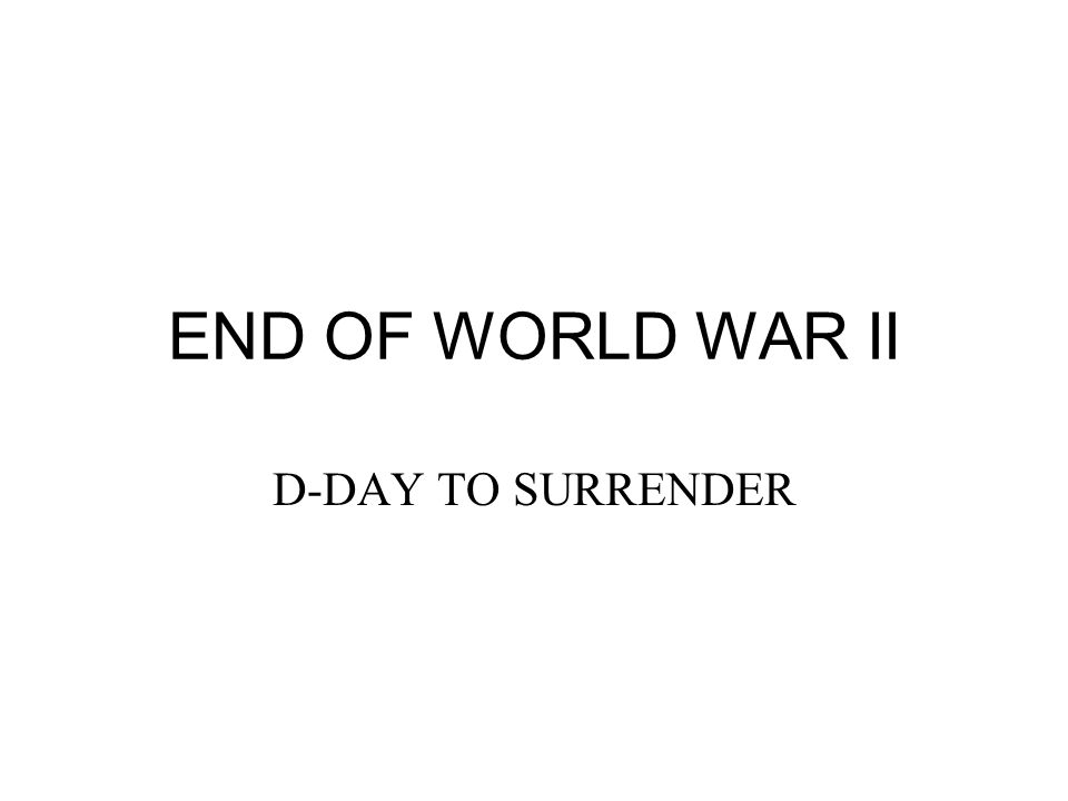 END OF WORLD WAR II D-DAY TO SURRENDER