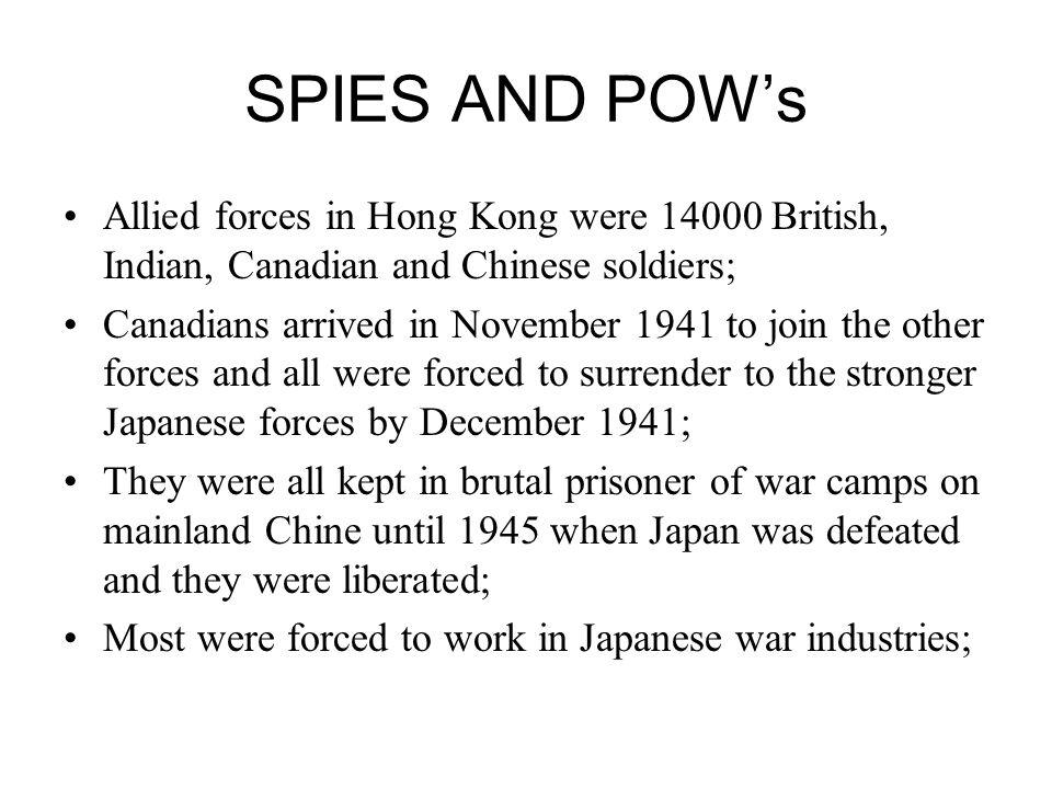 SPIES AND POWs Allied forces in Hong Kong were 14000 British, Indian, Canadian and Chinese soldiers; Canadians arrived in November 1941 to join the other forces and all were forced to surrender to the stronger Japanese forces by December 1941; They were all kept in brutal prisoner of war camps on mainland Chine until 1945 when Japan was defeated and they were liberated; Most were forced to work in Japanese war industries;