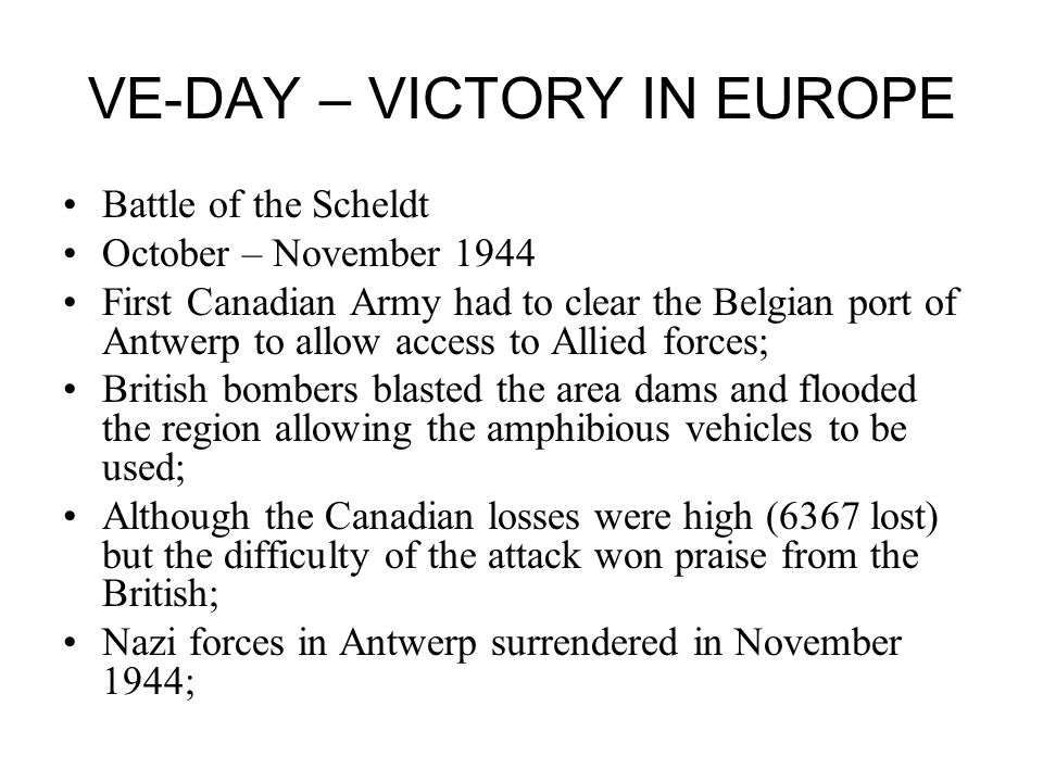 VE-DAY – VICTORY IN EUROPE Battle of the Scheldt October – November 1944 First Canadian Army had to clear the Belgian port of Antwerp to allow access to Allied forces; British bombers blasted the area dams and flooded the region allowing the amphibious vehicles to be used; Although the Canadian losses were high (6367 lost) but the difficulty of the attack won praise from the British; Nazi forces in Antwerp surrendered in November 1944;
