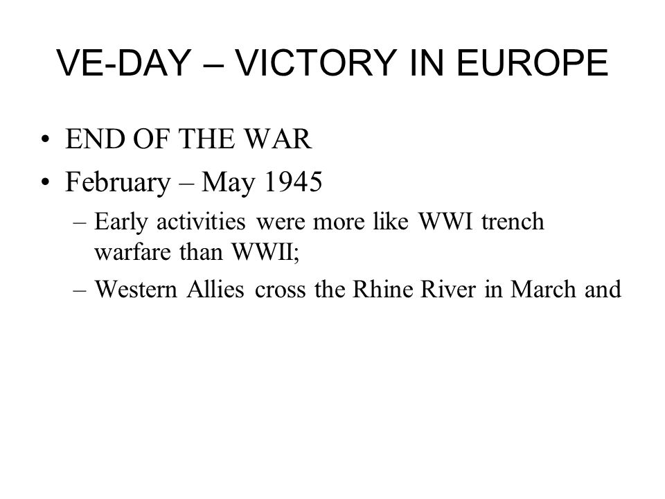 VE-DAY – VICTORY IN EUROPE END OF THE WAR February – May 1945 –Early activities were more like WWI trench warfare than WWII; –Western Allies cross the Rhine River in March and