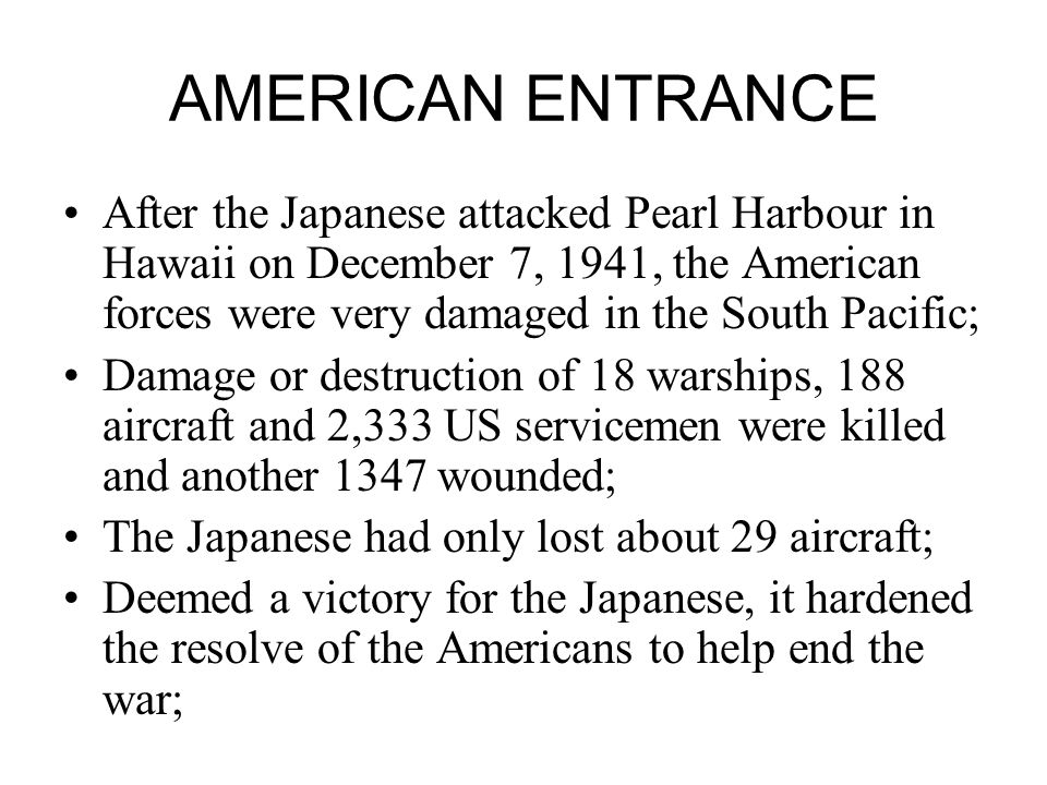 AMERICAN ENTRANCE After the Japanese attacked Pearl Harbour in Hawaii on December 7, 1941, the American forces were very damaged in the South Pacific; Damage or destruction of 18 warships, 188 aircraft and 2,333 US servicemen were killed and another 1347 wounded; The Japanese had only lost about 29 aircraft; Deemed a victory for the Japanese, it hardened the resolve of the Americans to help end the war;