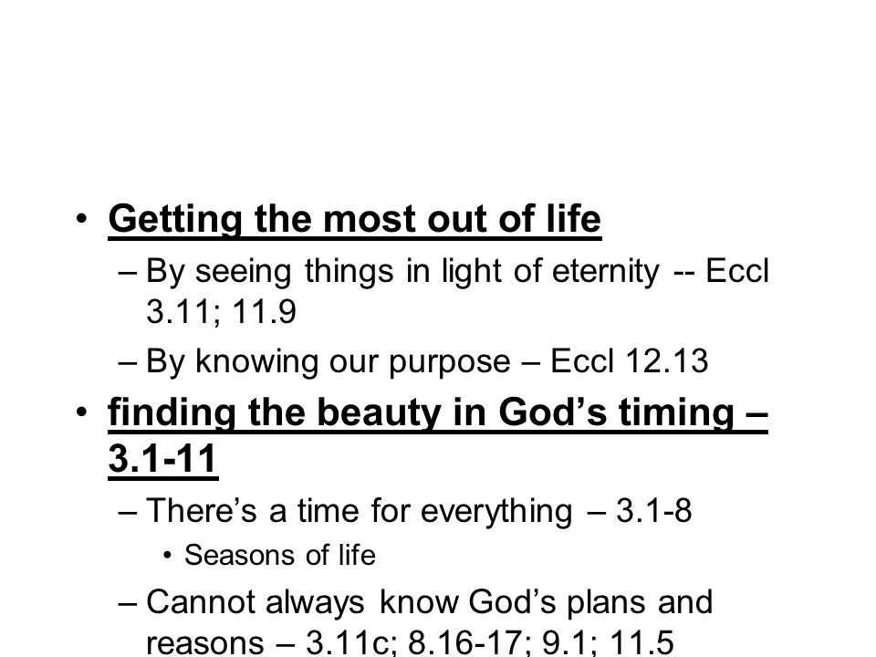 Getting the most out of life –By seeing things in light of eternity -- Eccl 3.11; 11.9 –By knowing our purpose – Eccl 12.13 finding the beauty in Gods timing – 3.1-11 –Theres a time for everything – 3.1-8 Seasons of life –Cannot always know Gods plans and reasons – 3.11c; 8.16-17; 9.1; 11.5 –With the purpose that all should fear him – vs.24