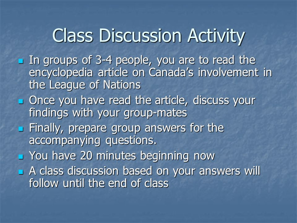 Class Discussion Activity In groups of 3-4 people, you are to read the encyclopedia article on Canadas involvement in the League of Nations In groups of 3-4 people, you are to read the encyclopedia article on Canadas involvement in the League of Nations Once you have read the article, discuss your findings with your group-mates Once you have read the article, discuss your findings with your group-mates Finally, prepare group answers for the accompanying questions.