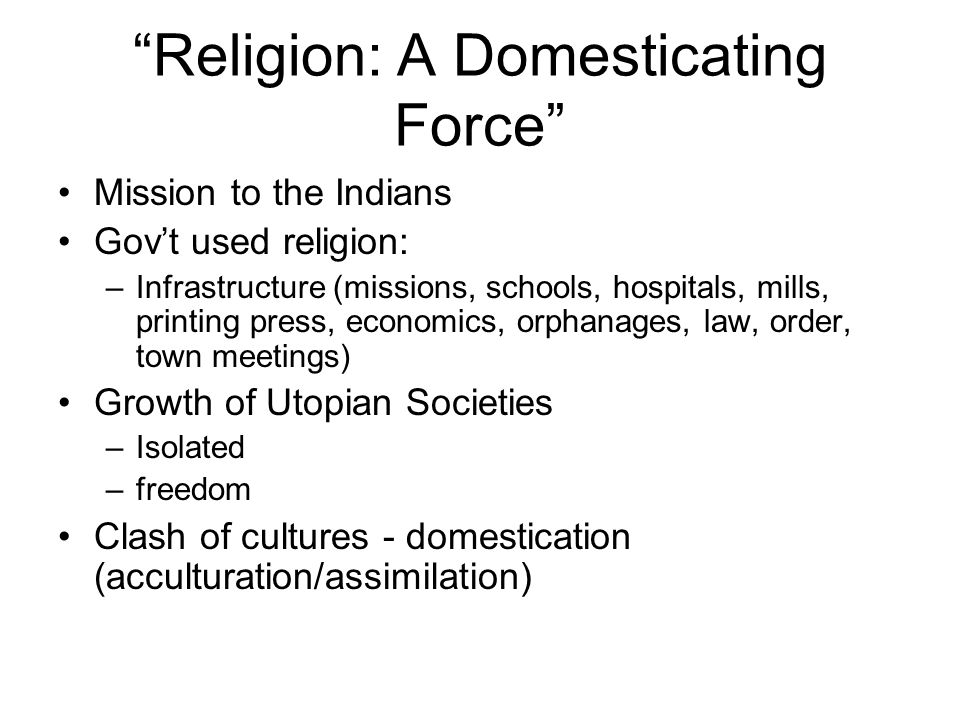 Religion: A Domesticating Force Mission to the Indians Govt used religion: –Infrastructure (missions, schools, hospitals, mills, printing press, economics, orphanages, law, order, town meetings) Growth of Utopian Societies –Isolated –freedom Clash of cultures - domestication (acculturation/assimilation)
