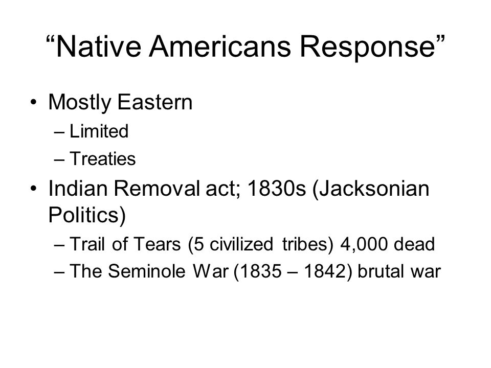Native Americans Response Mostly Eastern –Limited –Treaties Indian Removal act; 1830s (Jacksonian Politics) –Trail of Tears (5 civilized tribes) 4,000 dead –The Seminole War (1835 – 1842) brutal war