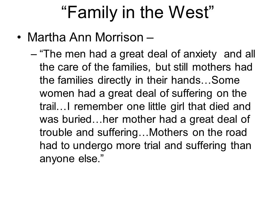 Family in the West Martha Ann Morrison – –The men had a great deal of anxiety and all the care of the families, but still mothers had the families directly in their hands…Some women had a great deal of suffering on the trail…I remember one little girl that died and was buried…her mother had a great deal of trouble and suffering…Mothers on the road had to undergo more trial and suffering than anyone else.