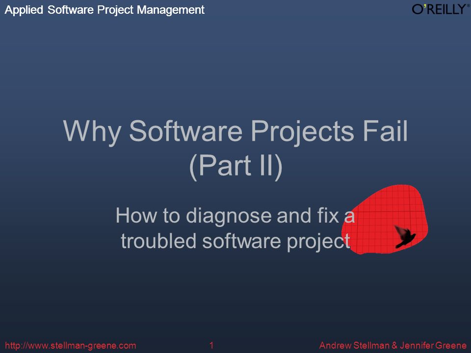 Applied Software Project Management Andrew Stellman & Jennifer Greene Applied Software Project Management http://www.stellman-greene.com1 Why Software Projects Fail (Part II) How to diagnose and fix a troubled software project