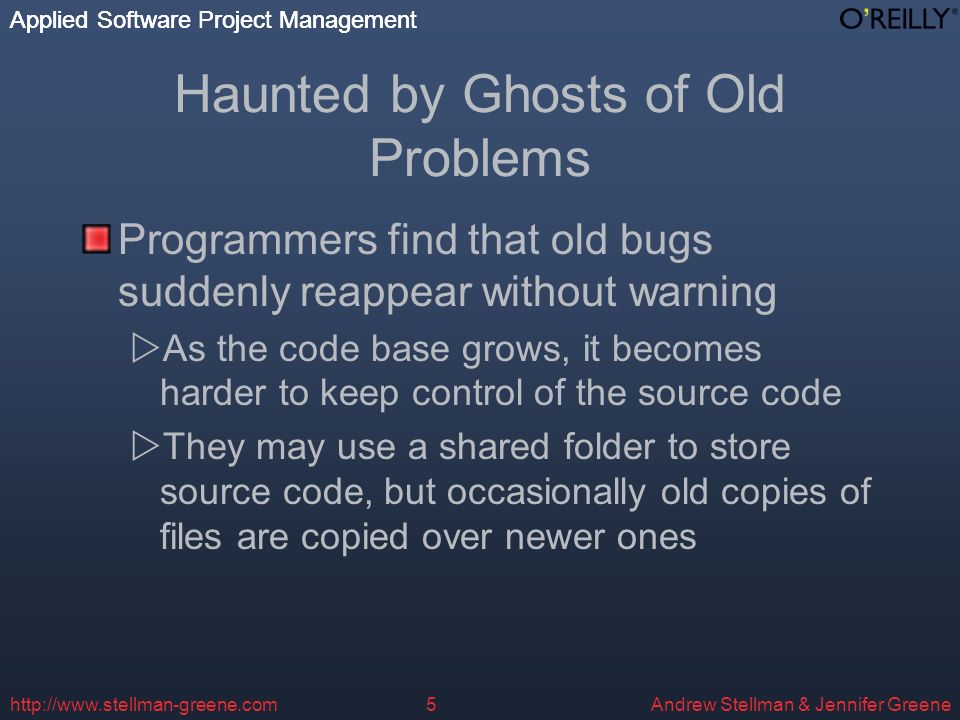 Applied Software Project Management Andrew Stellman & Jennifer Greene Applied Software Project Management http://www.stellman-greene.com5 Haunted by Ghosts of Old Problems Programmers find that old bugs suddenly reappear without warning As the code base grows, it becomes harder to keep control of the source code They may use a shared folder to store source code, but occasionally old copies of files are copied over newer ones